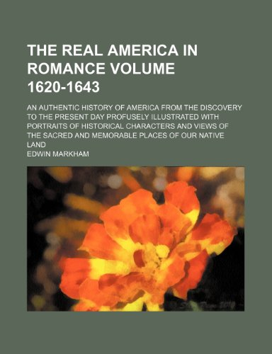 The Real America in romance Volume 1620-1643 ; an authentic history of America from the discovery to the present day profusely illustrated with ... and memorable places of our native land