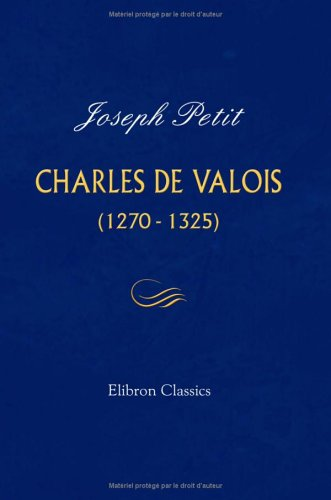 Charles de Valois (1270-1325): Thèse présentée à la faculté des lettres de l'université de Paris