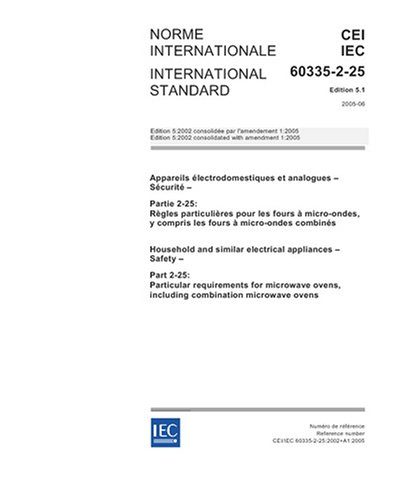 Iec 60335-2-25 Ed. 5.1 B:2005, Household And Similar Electrical Appliances - Safety - Part 2-25: Particular Requirements For Microwave Ovens, Including Combination Microwave Ovens