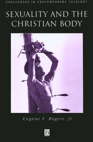 Sexuality and the Christian Body : Their Way into the Triune God, EUGENE F. ROGERS