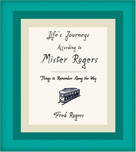 Life's Journeys According to Mister Rogers: Things to Remember Along the Way, Fred Rogers