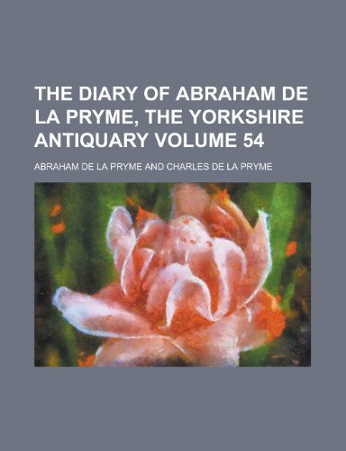 The Diary of Abraham de La Pryme, the Yorkshire Antiquary Volume 54