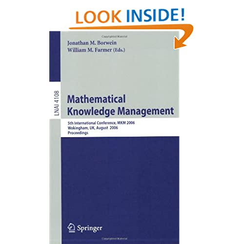 Mathematical Knowledge Management: 5th International Conference, MKM 2006, Wokingham, UK, August 11-12, 2006, Proceedings (Lecture Notes in Computer Science / Lecture Notes in Artificial Intelligence) Jonathan M. Borwein, William M. Farmer