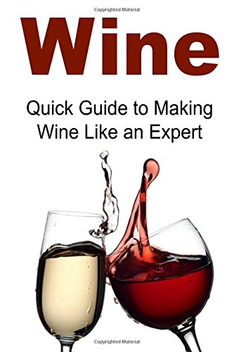 Wine: Quick Guide to Making Wine Like an Expert: Wine,Wine Making, Wine Making Book, Wine Making Guide, Wine Making Tips