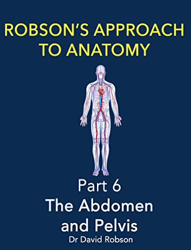 Robson's Approach to Anatomy: Part 6 - The Abdomen And Pelvis PDF