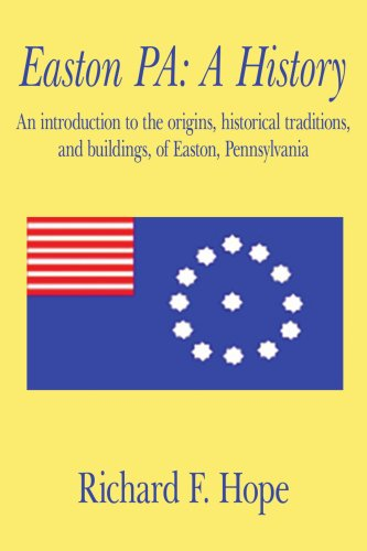 Easton PA: A History: An introduction to the origins, historical traditions, and buildings, of Easton, Pennsylvania