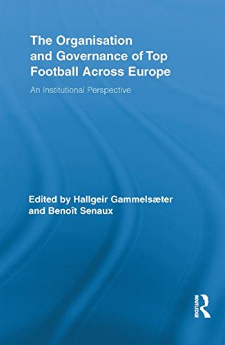 The Organisation and Governance of Top Football Across Europe: An Institutional Perspective (Routledge Research in Sport, Culture and Society)