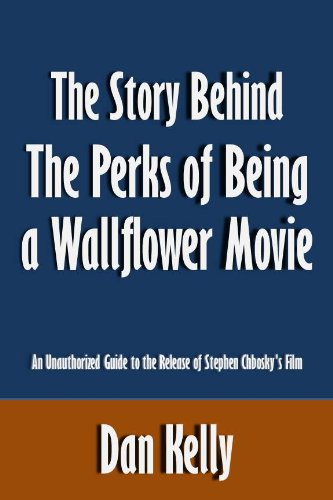 Dan Kelly - The Story Behind The Perks of Being a Wallflower Movie: An Unauthorized Guide to the Release of Stephen Chbosky's Film [Article]