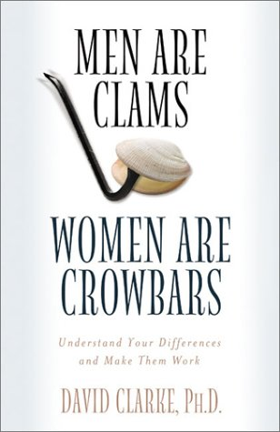 Men Are Clams, Women Are Crowbars: Understand Your Differences and Make Them Work