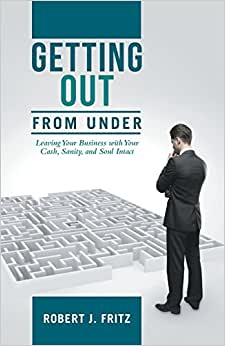 Getting Out From Under: Leaving Your Business With Your Cash, Sanity, And Soul Intact