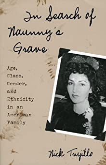 In Search of Naunny's Grave: Age, Class, Gender and Ethnicity in an American Family (Ethnographic Alternatives) Nick Trujillo