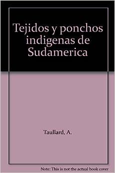 Tejidos y ponchos indigenas de Sudamerica: A. Taullard: Amazon.com