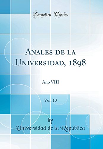 Anales de la Universidad, 1898, Vol. 10: Año VIII (Classic Reprint)  [Republica, Universidad de la] (Tapa Dura)