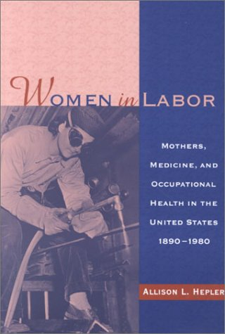 Women in Labor: Mothers, Medicine, and Occupational Health in the United States, 1890-1980 (Women & Health)