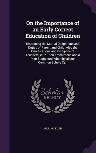 On the Importance of an Early Correct Education of Children: Embracing the Mutual Obligations and Duties of Parent and Child; Also the Qualifications ... Suggested Whereby all our Common Schols Can