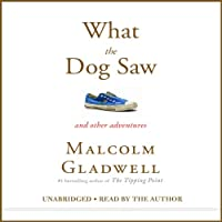 What the Dog Saw: And Other Adventures (       UNABRIDGED) by Malcolm Gladwell Narrated by Malcolm Gladwell