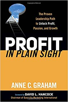 Profit In Plain Sight: The Proven Leadership Path To Unlock Profit, Passion, And Growth