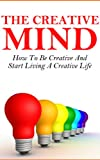 The Creative Mind - How To Be Creative And Start Living A Creative Life (Creativity, How To Be Creative, Creative Mind)