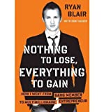 img - for Nothing to Lose, Everything to Gain: How I Went from Gang Member to Multimillionaire Entrepreneur [ NOTHING TO LOSE, EVERYTHING TO GAIN: HOW I WENT FROM GANG MEMBER TO MULTIMILLIONAIRE ENTREPRENEUR BY Blair, Ryan ( Author ) Aug-04-2011 book / textbook / text book