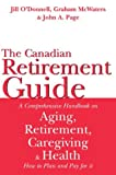 The Canadian Retirement Guide: A Comprehensive Handbook on Aging, Retirement, Caregiving and Health -- How to Plan and Pay for it