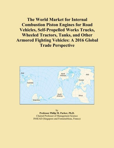 The World Market for Internal Combustion Piston Engines for Road Vehicles, Self-Propelled Works Trucks, Wheeled Tractors, Tanks, and Other Armored Fighting Vehicles: A 2016 Global Trade Perspective