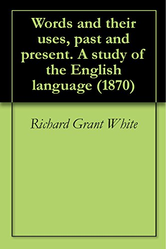 Richard Grant White - Words and their uses, past and present. A study of the English language (1870) (English Edition)