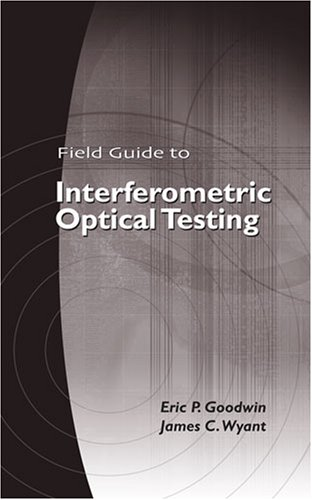 Field Guide To Interferometric Optical Testing (Spie Field Guide Series Vol. Fg10)