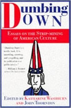american culture down dumbing essay mining strip Dumbing down: essays on the strip mining of american culture essays on the strip mining of american culture / edited by katharine washburn and john f thornton.