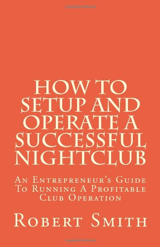 How to Setup and Operate a Successful Nightclub: An Entrepreneur's Guide to Running a Profitable Club Operation