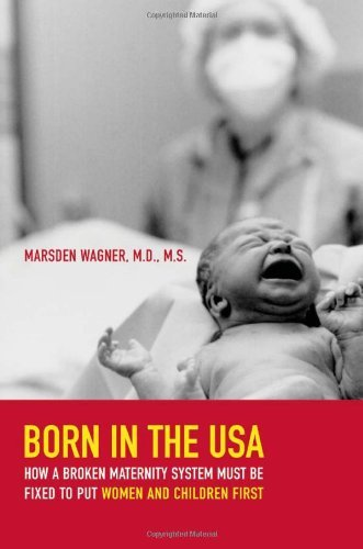 By Marsden Wagner - Born in the USA: How a Broken Maternity System Must Be Fixed to Put Women and Children First: 1st (first) Edition (Born In The Usa Marsden Wagner compare prices)