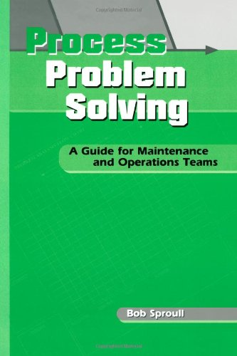 Process Problem Solving: A Guide for Maintenance and Operations Teams (Teach Employees Problem-Solving Tools and Techniques to Incr)