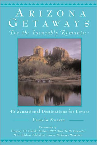 Arizona Getaways for the Incurably Romantic : 45 Sensational Destinations for Lovers, PAMELA SWARTZ