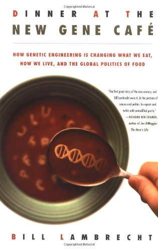 Dinner at the New Gene Café: How Genetic Engineering Is Changing What We Eat, How We Live, and the Global Politics of F