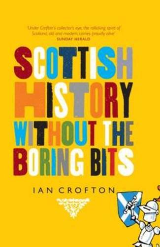 Scottish History Without the Boring Bits: A Chronicle of the Curious, the Eccentric, the Atrocious and the Unlikely PDF