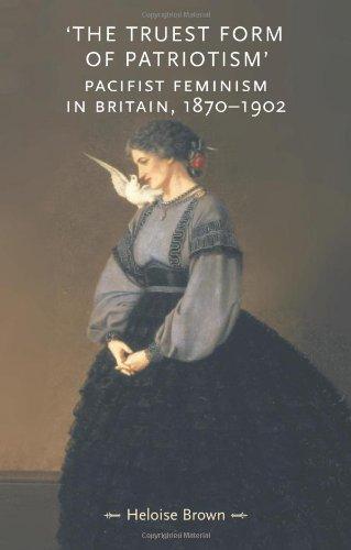 The Truest Form of Patriotism: Pacifist Feminism in Britain, 1870-1902 (Gender in History)