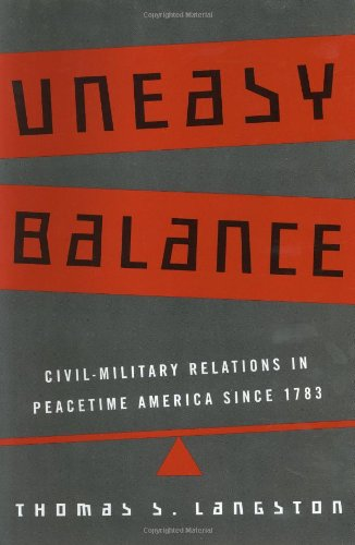 Uneasy Balance: Civil-Military Relations in Peacetime America since 1783
