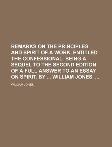 Remarks on the principles and spirit of a work, entitled the Confessional. Being a sequel to the second edition of A full answer to an essay on spirit. By  William Jones,