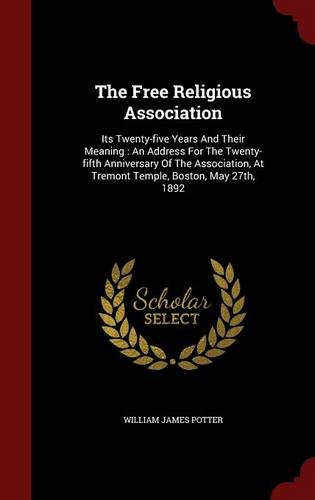 The Free Religious Association: Its Twenty-five Years And Their Meaning : An Address For The Twenty-fifth Anniversary Of The Association, At Tremont Temple, Boston, May 27th, 1892