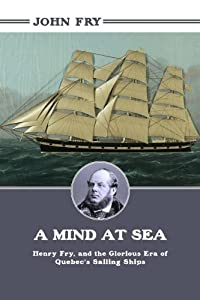 A Mind at Sea: Henry Fry and the Glorious Era of Quebec's Sailing Ships by John Fry