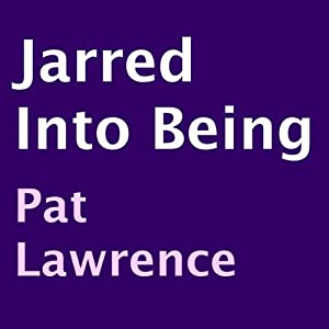Jarred into Being | [Pat Lawrence]