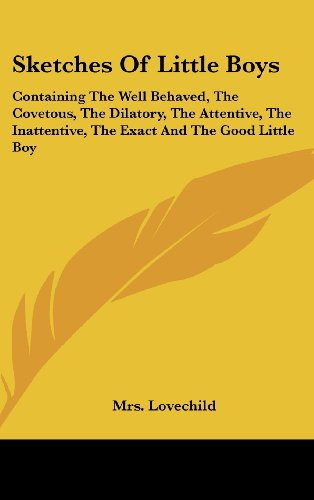 Sketches of Little Boys: Containing the Well Behaved, the Covetous, the Dilatory, the Attentive, the Inattentive, the Exact and the Good Little PDF