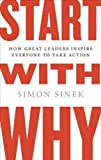Start With Why: How Great Leaders Inspire Everyone to Take Action Start With Why
