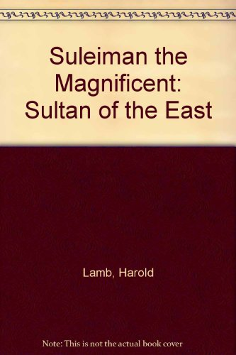 SULEIMAN THE MAGNIFICENT. The Sultan Of The East, by Harold Lamb