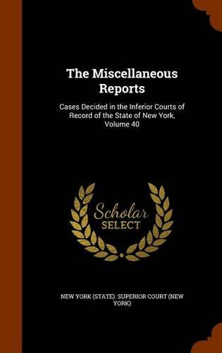 The Miscellaneous Reports: Cases Decided in the Inferior Courts of Record of the State of New York, Volume 40