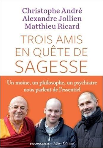 Trois amis en quête de sagesse - Christophe André & Alexandre Jollien & Matthieu Ricard