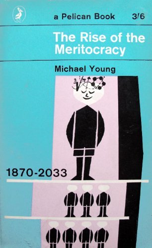 The Rise of the Meritocracy : 1870 - 2033, by Michael Young