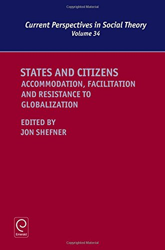 States and Citizens: Accommodation, Facilitation and Resistance to Globalization (Current Perspectives in Social Theory), by Jon Shefner