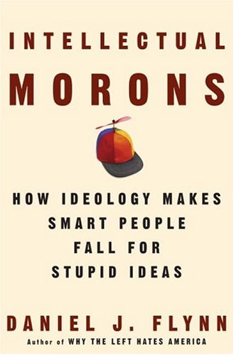 Intellectual Morons : How Ideology Makes Smart People Fall For Stupid Ideas, DANIEL J. FLYNN