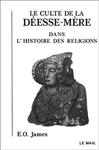 Le Culte de la déesse-mère dans l\'histoire des religions par Edwin Oliver James
