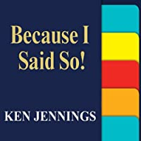 Because I Said So!: The Truth Behind the Myths, Tales, and Warnings Every Generation Passes Down to Its Kids (       UNABRIDGED) by Ken Jennings Narrated by Ken Jennings